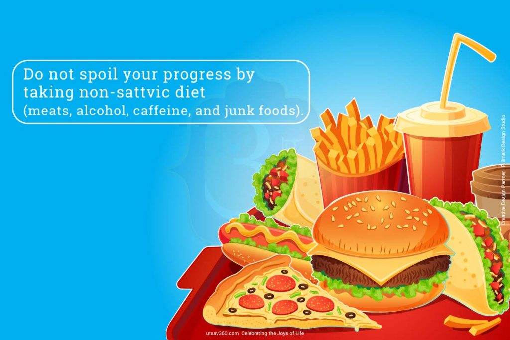 Do not spoil your progress by taking non-sattvic diet.