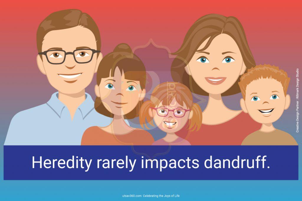 Heredity rarely impacts dandruff.